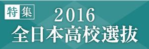 2016全日本高校選抜特集